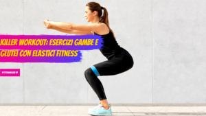 Killer Workout: Esercizi Gambe e Glutei con elastici fitness